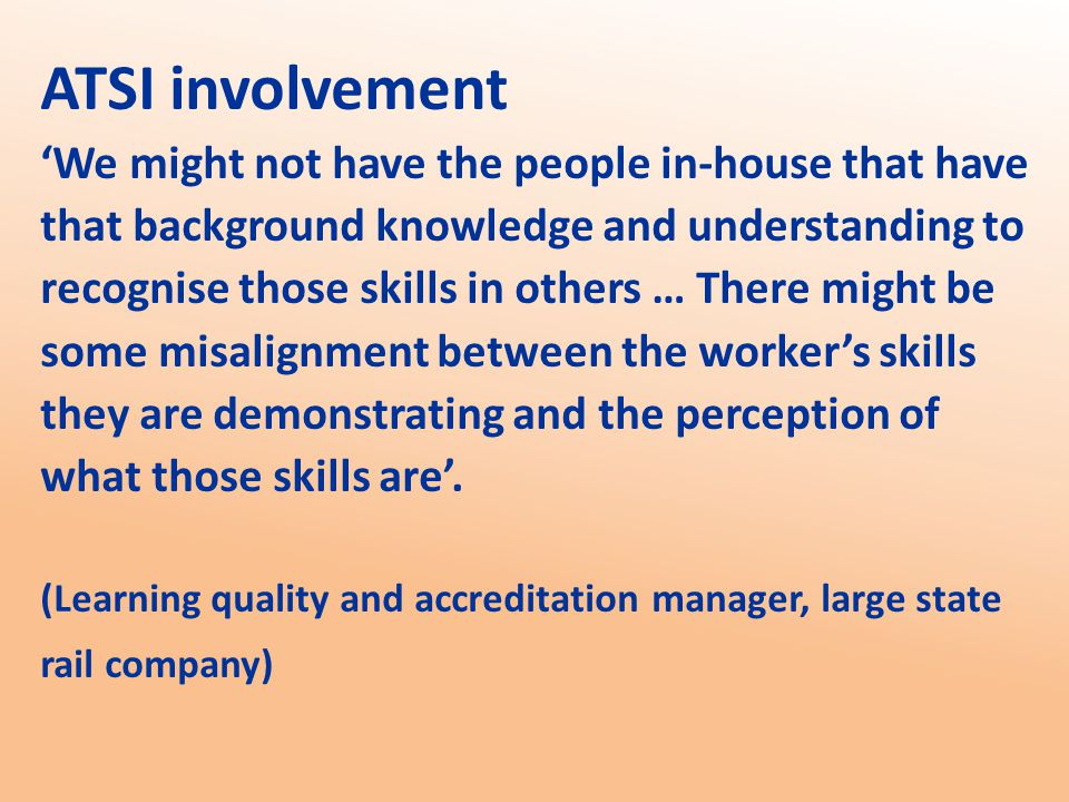 ATSI involvement 'We might not have the people in-house that have that background knowledge and understanding to recognise those skills in others … There might be some misalignment between the worker's skills they are demonstrating and the perception of what those skills are'.