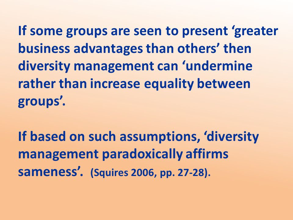 If some groups are seen to present 'greater business advantages than others' then diversity management can 'undermine rather than increase equality between groups'.
