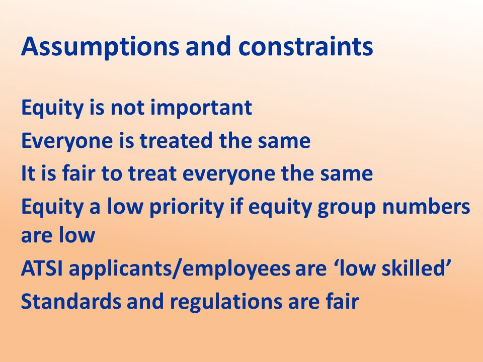 Assumptions and constraints Equity is not important Everyone is treated the same It is fair to treat everyone the same Equity a low priority if equity group numbers are low ATSI applicants/employees are 'low skilled' Standards and regulations are fair