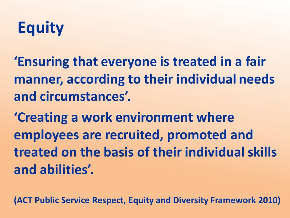 Equity 'Ensuring that everyone is treated in a fair manner, according to their individual needs and circumstances'.
