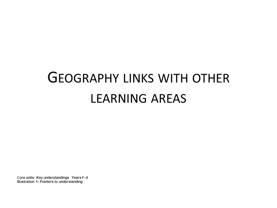 G EOGRAPHY LINKS WITH OTHER LEARNING AREAS Core units: Key understandings Years F–4 Illustration 1: Pointers to understanding