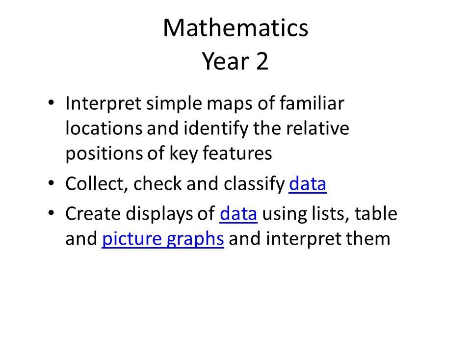 Mathematics Year 2 Interpret simple maps of familiar locations and identify the relative positions of key features Collect, check and classify datadata Create displays of data using lists, table and picture graphs and interpret themdatapicture graphs