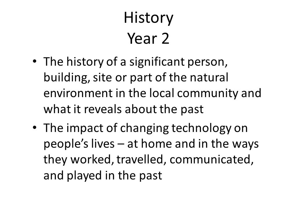 History Year 2 The history of a significant person, building, site or part of the natural environment in the local community and what it reveals about the past The impact of changing technology on people's lives – at home and in the ways they worked, travelled, communicated, and played in the past