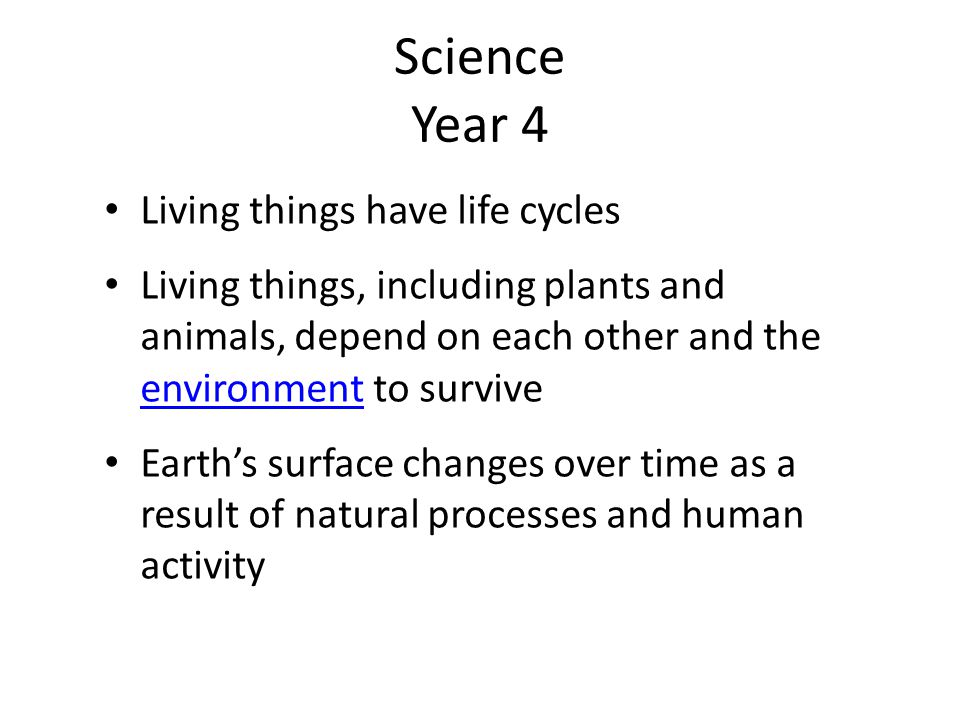 Science Year 4 Living things have life cycles Living things, including plants and animals, depend on each other and the environment to survive environment Earth's surface changes over time as a result of natural processes and human activity