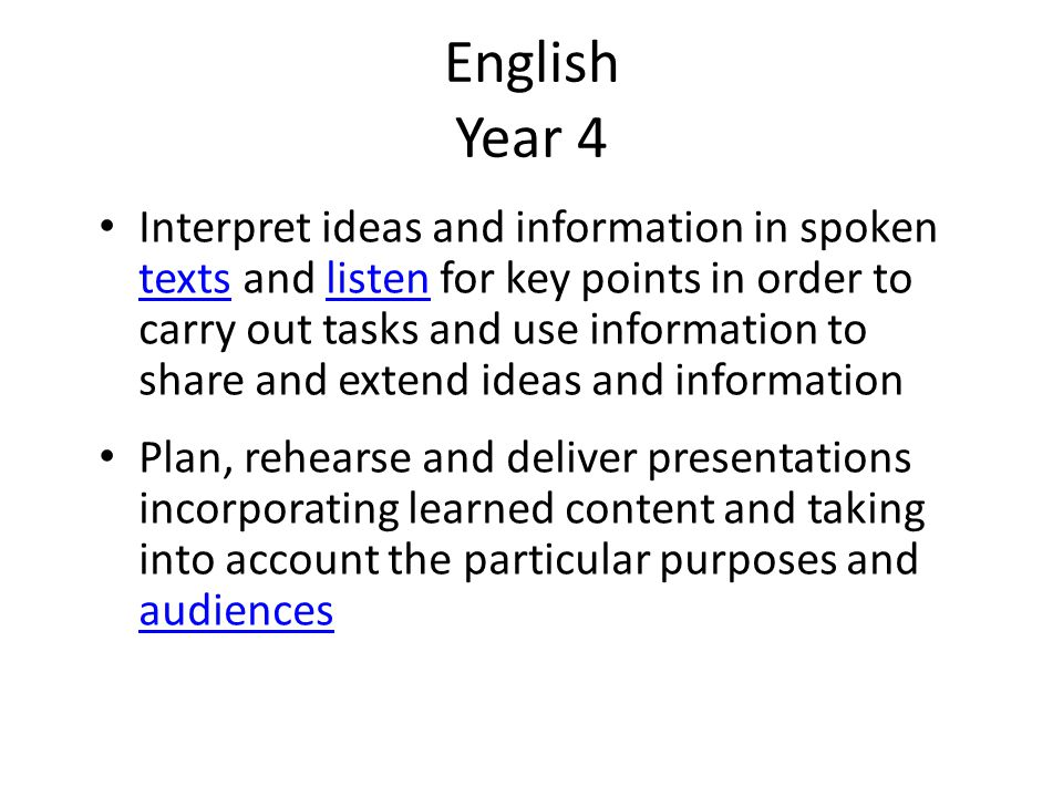 English Year 4 Interpret ideas and information in spoken texts and listen for key points in order to carry out tasks and use information to share and extend ideas and information textslisten Plan, rehearse and deliver presentations incorporating learned content and taking into account the particular purposes and audiences audiences