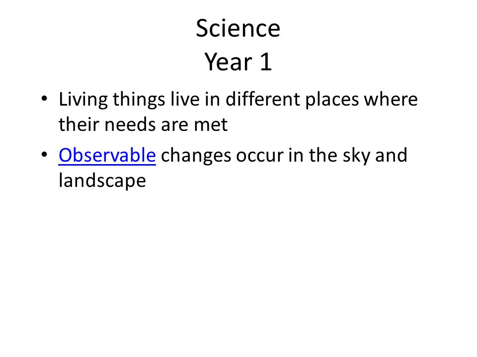 Science Year 1 Living things live in different places where their needs are met Observable changes occur in the sky and landscape Observable