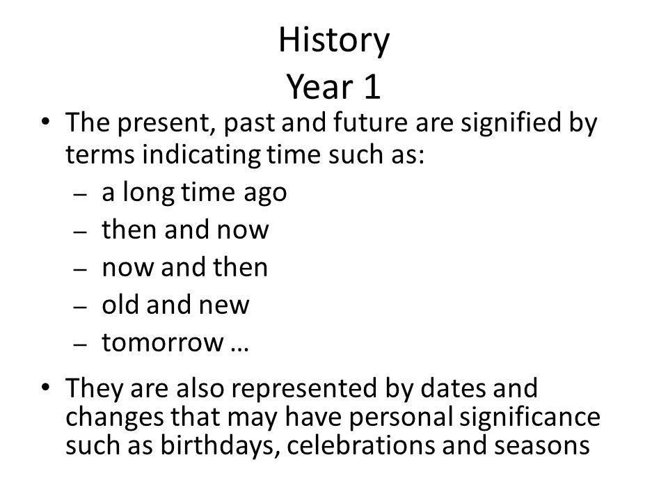 History Year 1 The present, past and future are signified by terms indicating time such as: – a long time ago – then and now – now and then – old and new – tomorrow … They are also represented by dates and changes that may have personal significance such as birthdays, celebrations and seasons