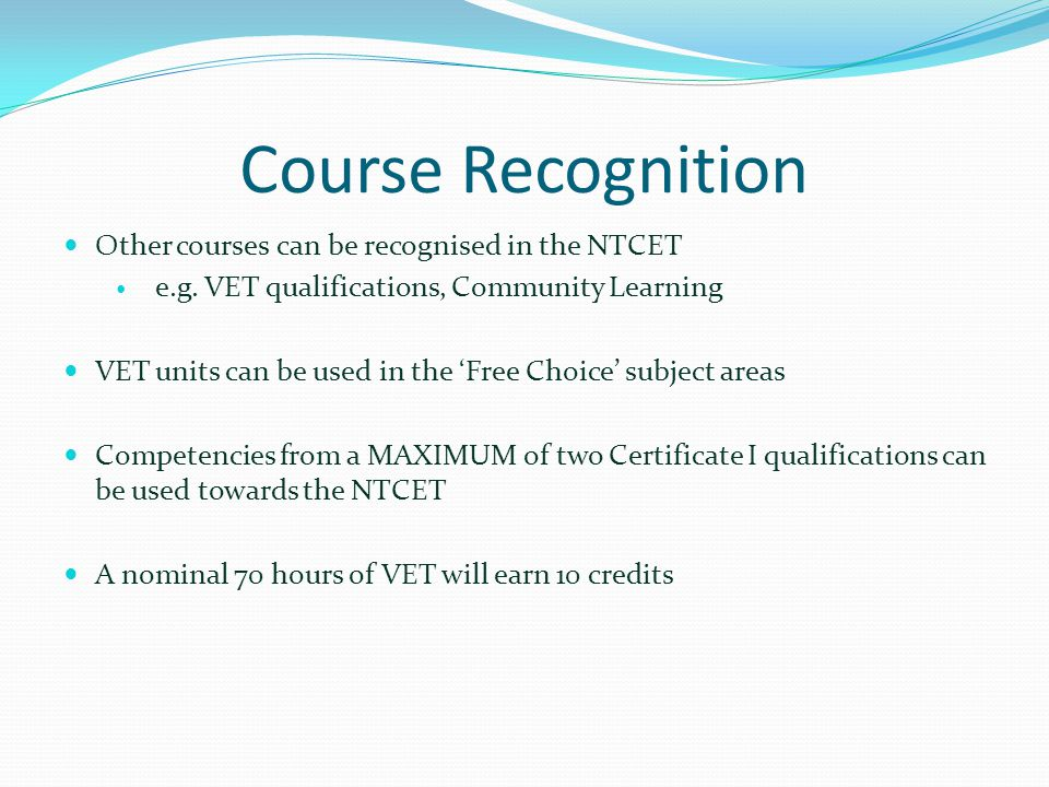 Course Recognition Other courses can be recognised in the NTCET e.g. VET qualifications, Community Learning VET units can be used in the 'Free Choice'
