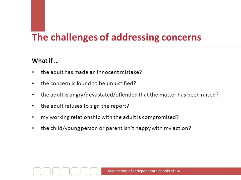 The challenges of addressing concerns What if … the adult has made an innocent mistake? the concern is found to be unjustified? the adult is angry/dev