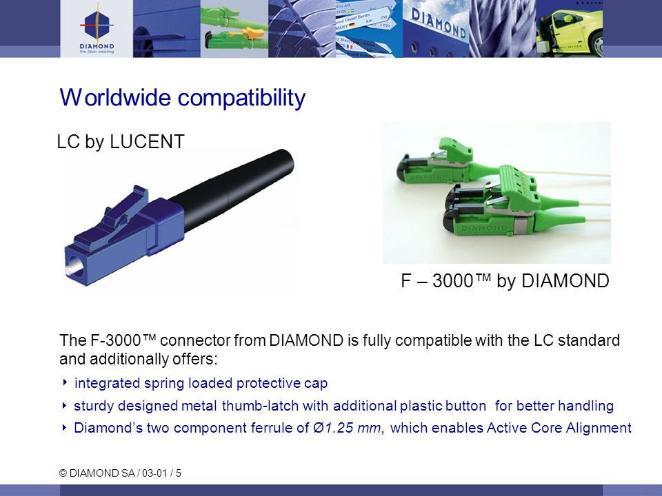 © DIAMOND SA / 03-01 / 5 The F-3000™ connector from DIAMOND is fully compatible with the LC standard and additionally offers:  integrated spring loaded protective cap  sturdy designed metal thumb-latch with additional plastic button for better handling  Diamond's two component ferrule of Ø1.25 mm, which enables Active Core Alignment LC by LUCENT F – 3000™ by DIAMOND Worldwide compatibility