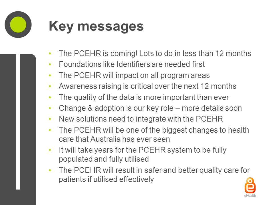 Key messages The PCEHR is coming! Lots to do in less than 12 months Foundations like Identifiers are needed first The PCEHR will impact on all program