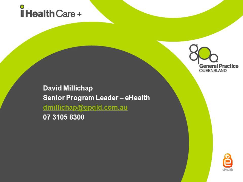 David Millichap Senior Program Leader – eHealth dmillichap@gpqld.com.au 07 3105 8300 +