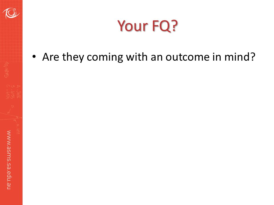 Your FQ? Are they coming with an outcome in mind?