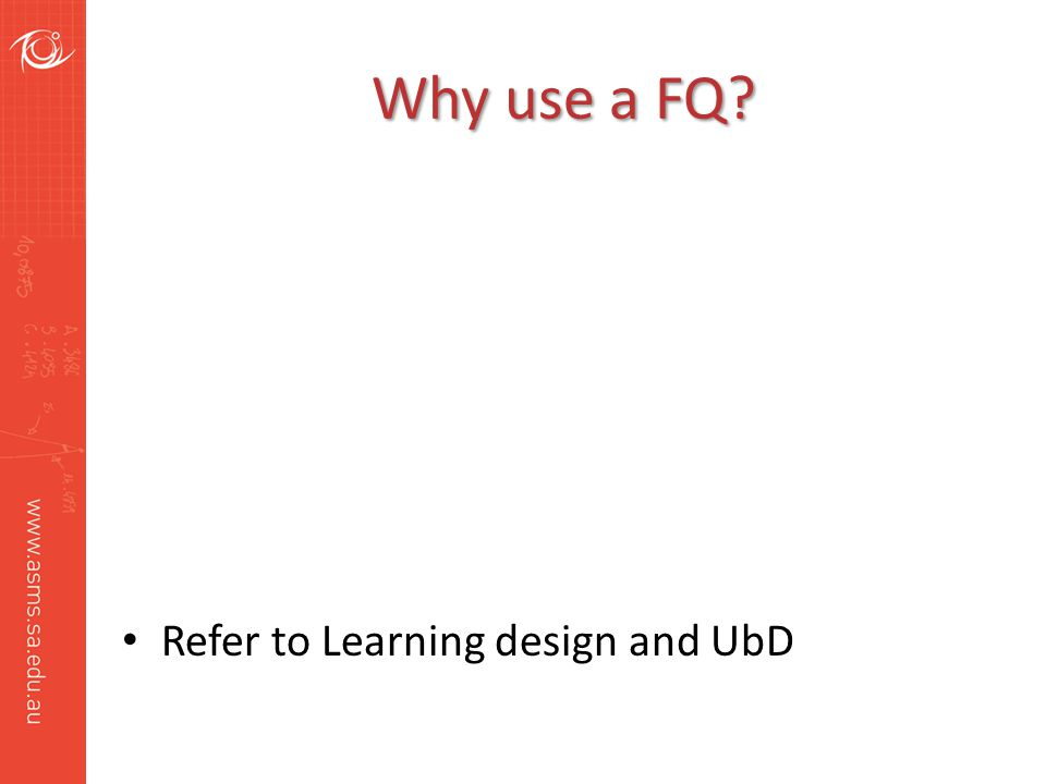 Why use a FQ? Refer to Learning design and UbD