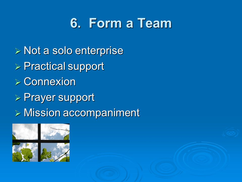 6. Form a Team  Not a solo enterprise  Practical support  Connexion  Prayer support  Mission accompaniment