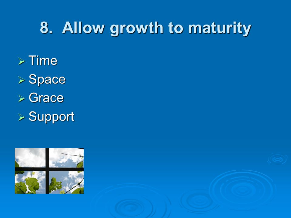 8. Allow growth to maturity  Time  Space  Grace  Support