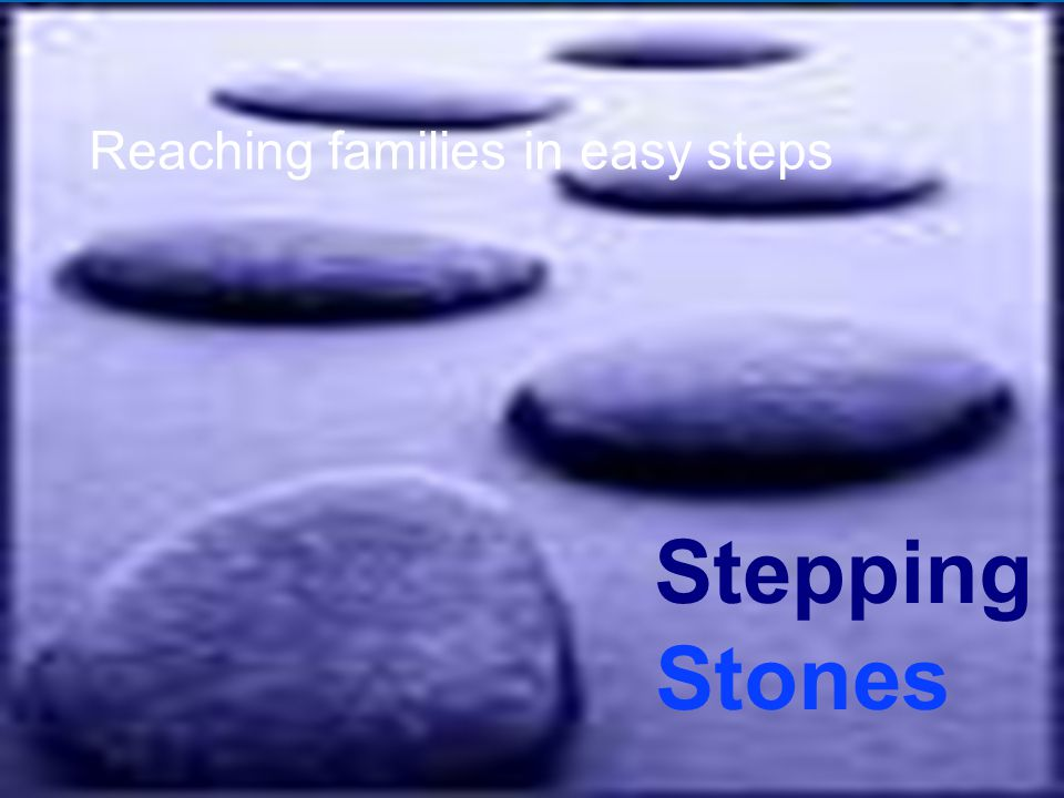 8 'til late Stepping Stones Reaching families in easy steps