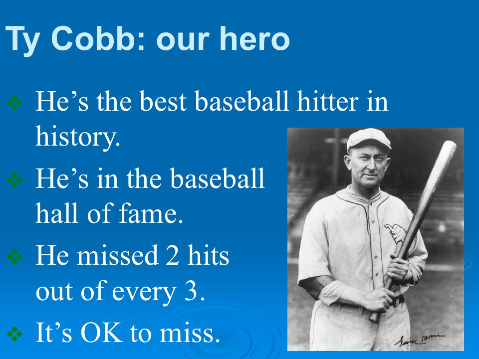 Ty Cobb: our hero  He's the best baseball hitter in history.  He's in the baseball hall of fame.  He missed 2 hits out of every 3.  It's OK to mis