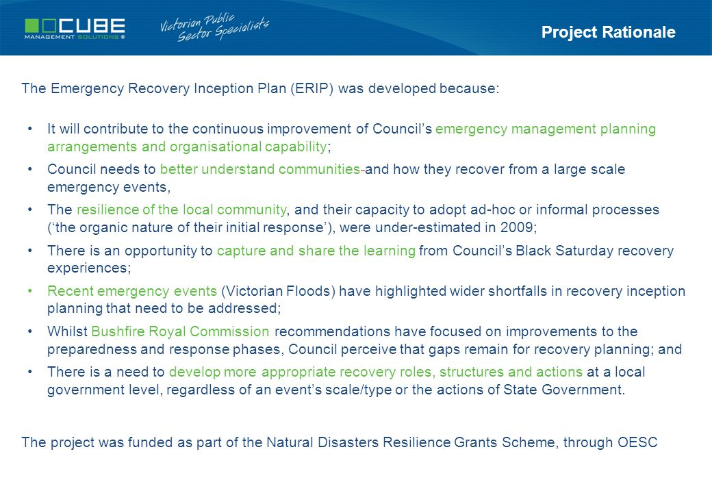 Project Rationale The Emergency Recovery Inception Plan (ERIP) was developed because: It will contribute to the continuous improvement of Council's emergency management planning arrangements and organisational capability; Council needs to better understand communities and how they recover from a large scale emergency events, The resilience of the local community, and their capacity to adopt ad-hoc or informal processes ('the organic nature of their initial response'), were under-estimated in 2009; There is an opportunity to capture and share the learning from Council's Black Saturday recovery experiences; Recent emergency events (Victorian Floods) have highlighted wider shortfalls in recovery inception planning that need to be addressed; Whilst Bushfire Royal Commission recommendations have focused on improvements to the preparedness and response phases, Council perceive that gaps remain for recovery planning; and There is a need to develop more appropriate recovery roles, structures and actions at a local government level, regardless of an event's scale/type or the actions of State Government.