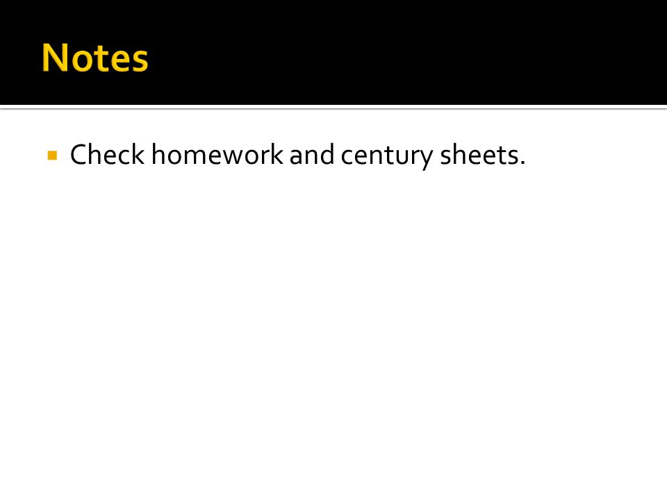  Check homework and century sheets.