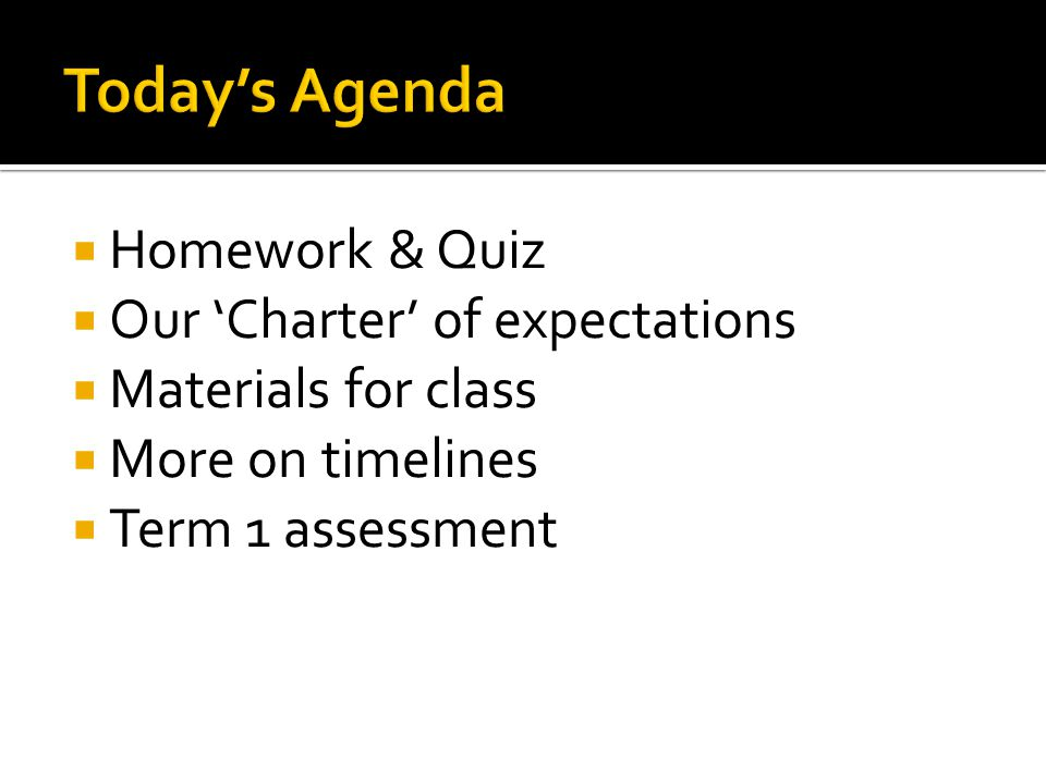  Homework & Quiz  Our 'Charter' of expectations  Materials for class  More on timelines  Term 1 assessment