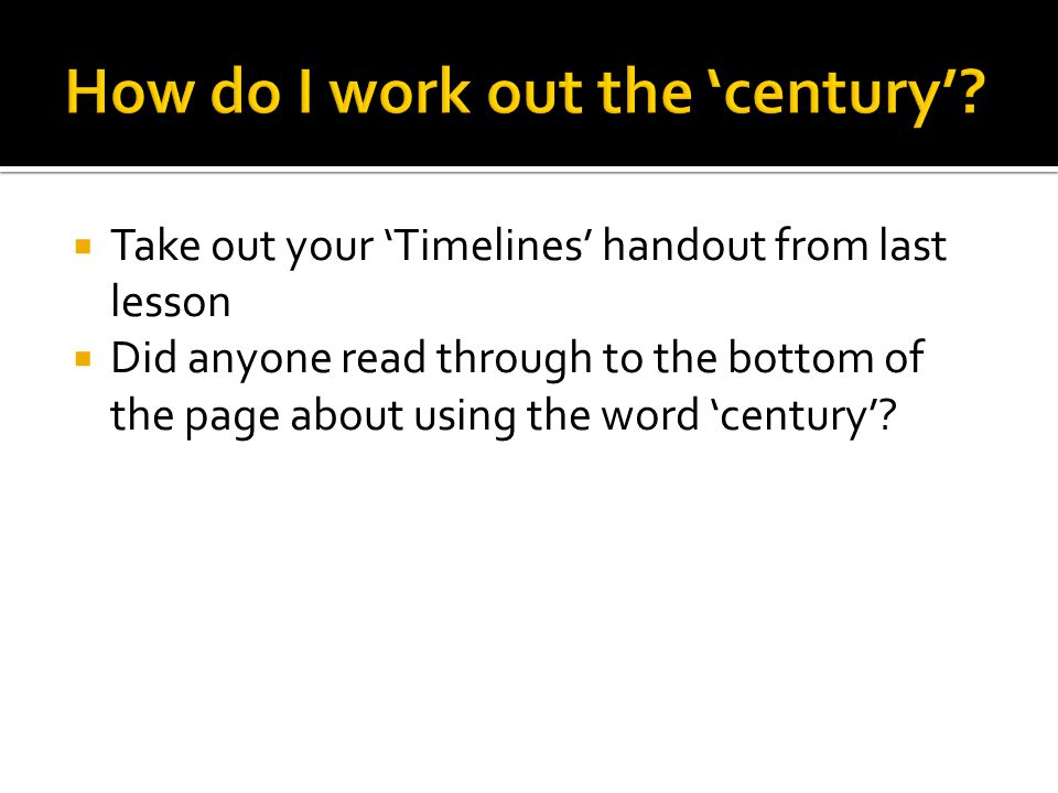  Take out your 'Timelines' handout from last lesson  Did anyone read through to the bottom of the page about using the word 'century'