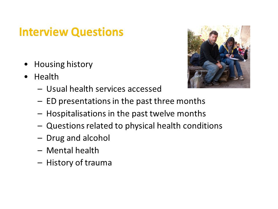 Interview Questions Housing history Health –Usual health services accessed –ED presentations in the past three months –Hospitalisations in the past tw