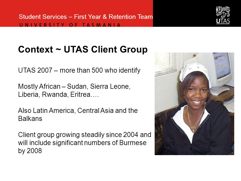 Student Services – First Year & Retention Team Context ~ UTAS Client Group UTAS 2007 – more than 500 who identify Mostly African – Sudan, Sierra Leone, Liberia, Rwanda, Eritrea….