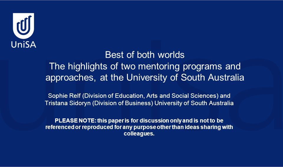 Best of both worlds The highlights of two mentoring programs and approaches, at the University of South Australia Sophie Relf (Division of Education, Arts and Social Sciences) and Tristana Sidoryn (Division of Business) University of South Australia PLEASE NOTE: this paper is for discussion only and is not to be referenced or reproduced for any purpose other than ideas sharing with colleagues.
