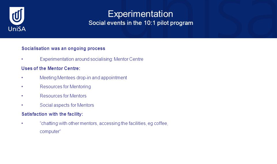 Experimentation Social events in the 10:1 pilot program Socialisation was an ongoing process Experimentation around socialising: Mentor Centre Uses of the Mentor Centre: Meeting Mentees drop-in and appointment Resources for Mentoring Resources for Mentors Social aspects for Mentors Satisfaction with the facility: chatting with other mentors, accessing the facilities, eg coffee, computer