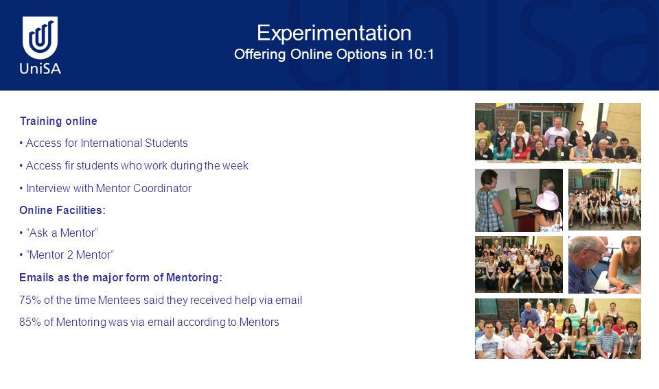 Experimentation Offering Online Options in 10:1 Training online Access for International Students Access fir students who work during the week Interview with Mentor Coordinator Online Facilities: Ask a Mentor Mentor 2 Mentor Emails as the major form of Mentoring: 75% of the time Mentees said they received help via email 85% of Mentoring was via email according to Mentors