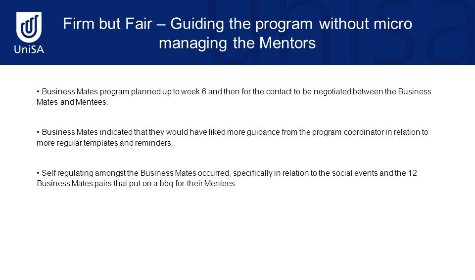 Firm but Fair – Guiding the program without micro managing the Mentors Business Mates program planned up to week 6 and then for the contact to be negotiated between the Business Mates and Mentees.