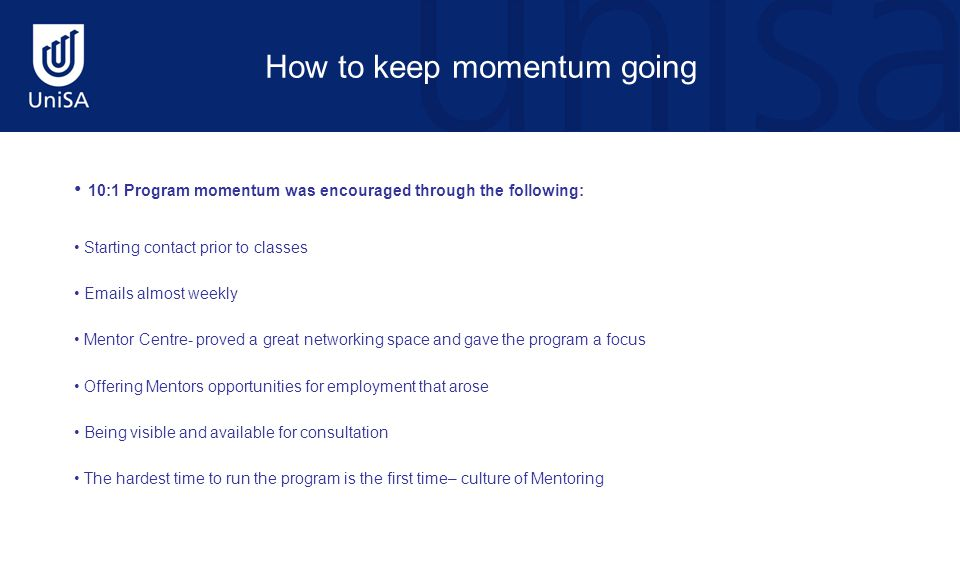 How to keep momentum going 10:1 Program momentum was encouraged through the following: Starting contact prior to classes Emails almost weekly Mentor Centre- proved a great networking space and gave the program a focus Offering Mentors opportunities for employment that arose Being visible and available for consultation The hardest time to run the program is the first time– culture of Mentoring