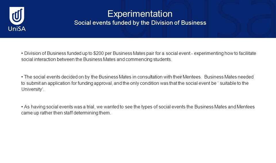 Experimentation Social events funded by the Division of Business Division of Business funded up to $200 per Business Mates pair for a social event - experimenting how to facilitate social interaction between the Business Mates and commencing students.