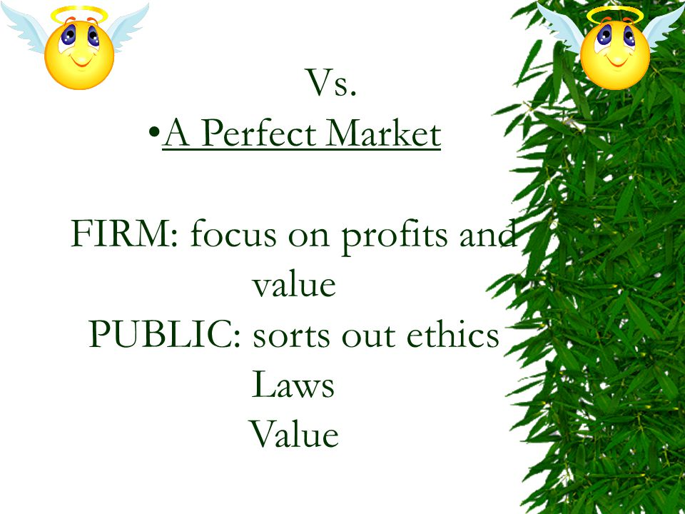 Vs. A Perfect Market FIRM: focus on profits and value PUBLIC: sorts out ethics Laws Value