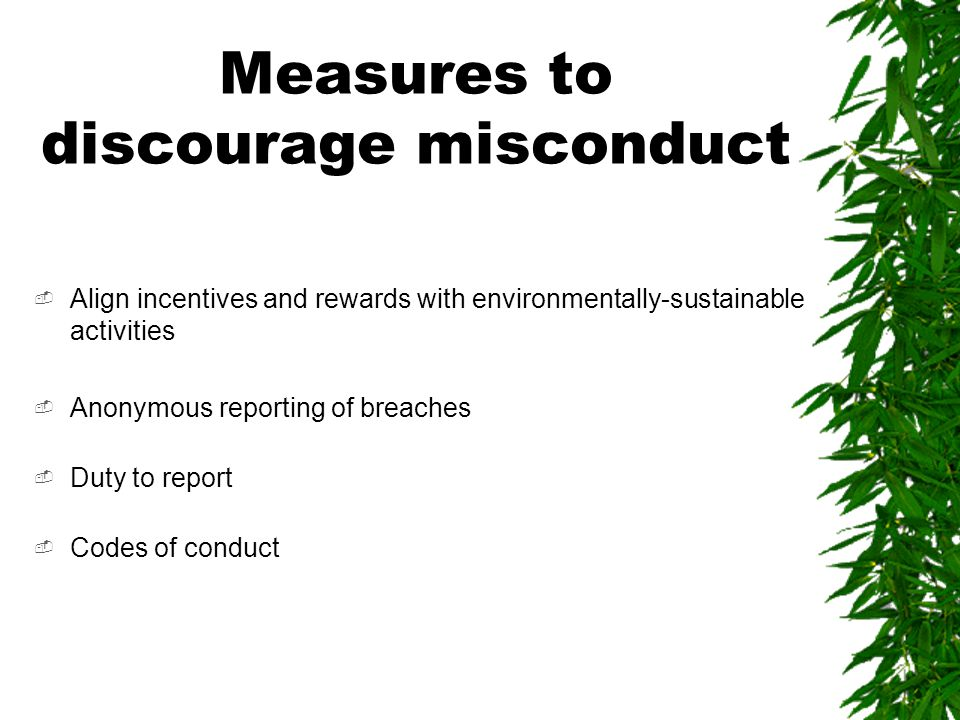 Measures to discourage misconduct  Align incentives and rewards with environmentally-sustainable activities  Anonymous reporting of breaches  Duty to report  Codes of conduct