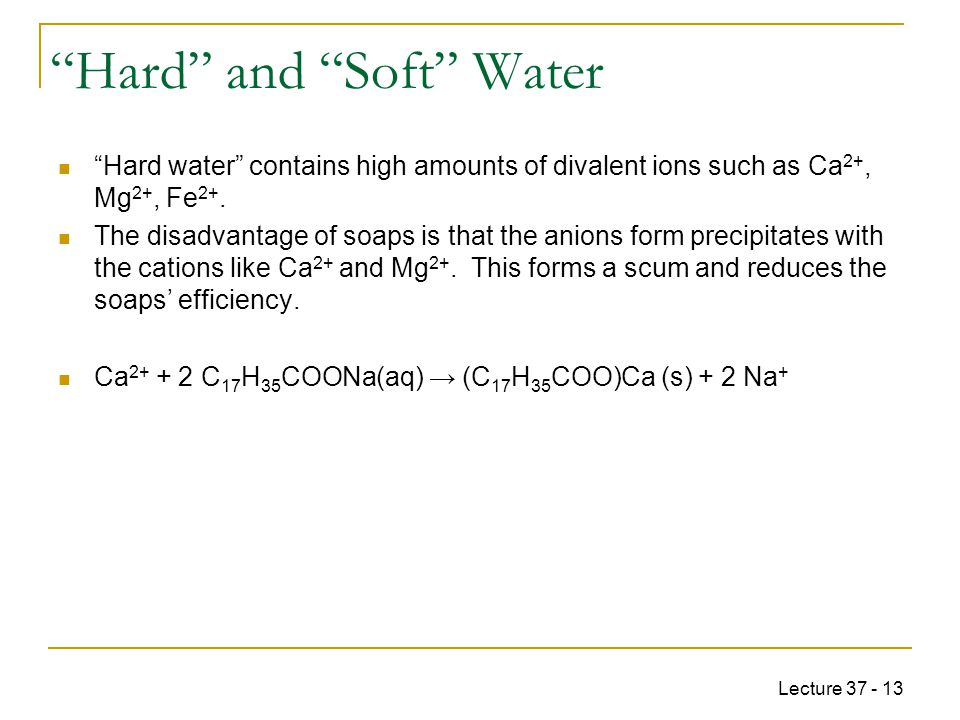Lecture 37 - 13 Hard and Soft Water Hard water contains high amounts of divalent ions such as Ca 2+, Mg 2+, Fe 2+.