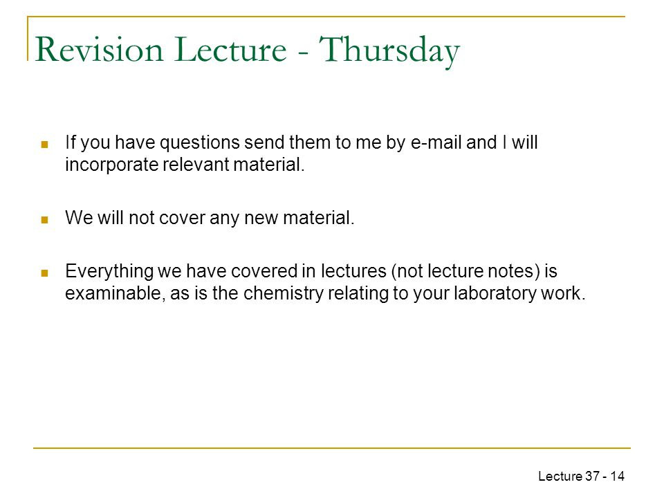 Lecture 37 - 14 Revision Lecture - Thursday If you have questions send them to me by e-mail and I will incorporate relevant material.