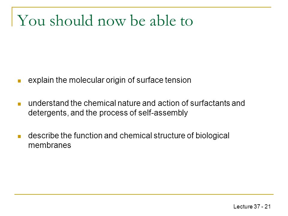 Lecture 37 - 21 You should now be able to explain the molecular origin of surface tension understand the chemical nature and action of surfactants and detergents, and the process of self-assembly describe the function and chemical structure of biological membranes