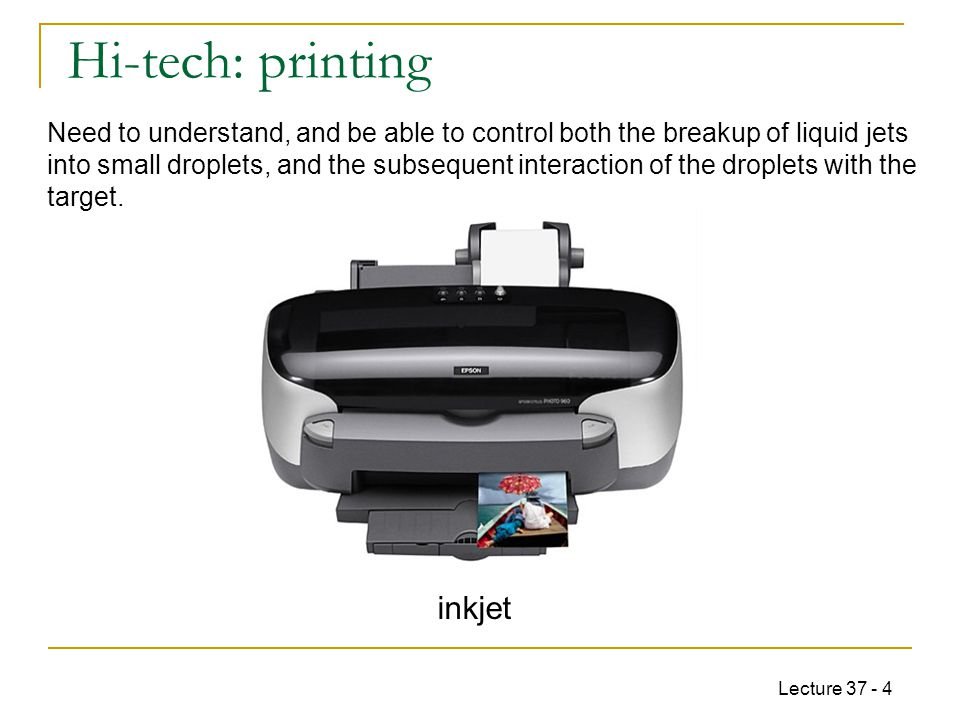 Lecture 37 - 4 Hi-tech: printing inkjet Need to understand, and be able to control both the breakup of liquid jets into small droplets, and the subsequent interaction of the droplets with the target.