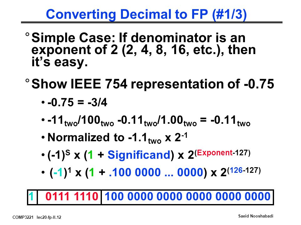 COMP3221 lec20-fp-II.12 Saeid Nooshabadi Converting Decimal to FP (#1/3) °Simple Case: If denominator is an exponent of 2 (2, 4, 8, 16, etc.), then it