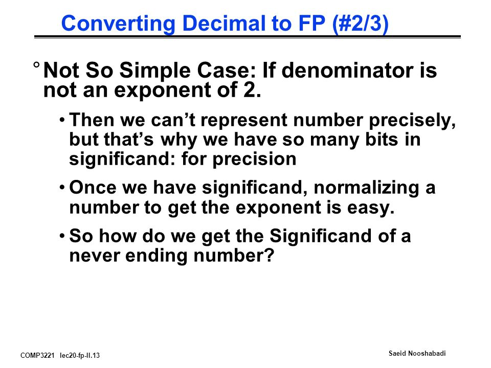 COMP3221 lec20-fp-II.13 Saeid Nooshabadi Converting Decimal to FP (#2/3) °Not So Simple Case: If denominator is not an exponent of 2.