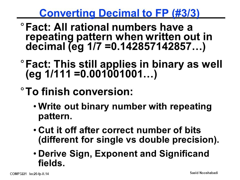 COMP3221 lec20-fp-II.14 Saeid Nooshabadi Converting Decimal to FP (#3/3) °Fact: All rational numbers have a repeating pattern when written out in decimal (eg 1/7 =0.142857142857…) °Fact: This still applies in binary as well (eg 1/111 =0.001001001…) °To finish conversion: Write out binary number with repeating pattern.