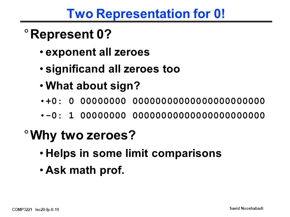 COMP3221 lec20-fp-II.19 Saeid Nooshabadi Two Representation for 0! °Represent 0? exponent all zeroes significand all zeroes too What about sign? +0: 0