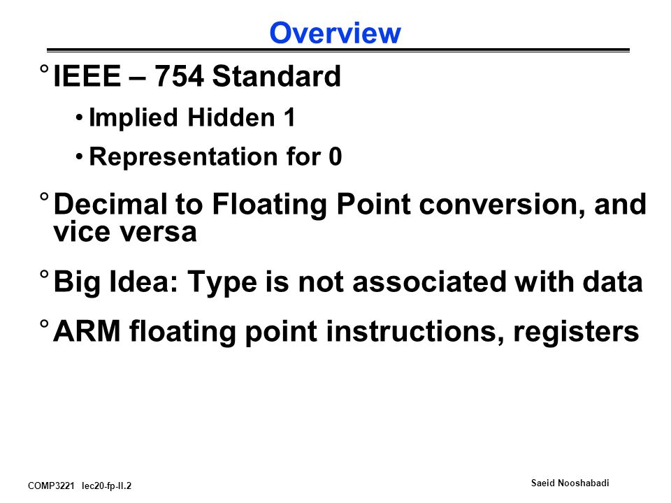 COMP3221 lec20-fp-II.2 Saeid Nooshabadi Overview °IEEE – 754 Standard Implied Hidden 1 Representation for 0 °Decimal to Floating Point conversion, and