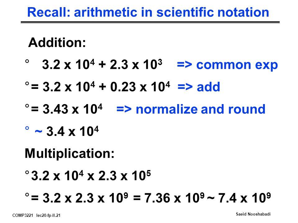 COMP3221 lec20-fp-II.21 Saeid Nooshabadi Recall: arithmetic in scientific notation Addition: ° 3.2 x 10 4 + 2.3 x 10 3 => common exp °= 3.2 x 10 4 + 0.23 x 10 4 => add °= 3.43 x 10 4 => normalize and round ° ~ 3.4 x 10 4 Multiplication: °3.2 x 10 4 x 2.3 x 10 5 °= 3.2 x 2.3 x 10 9 = 7.36 x 10 9 ~ 7.4 x 10 9