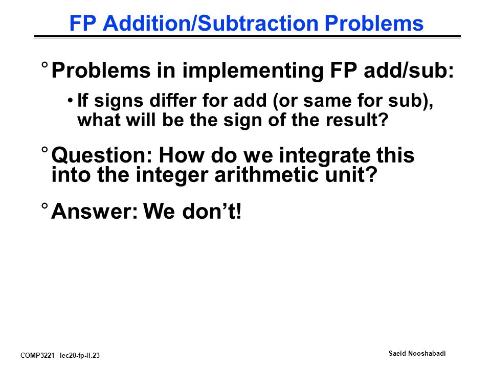 COMP3221 lec20-fp-II.23 Saeid Nooshabadi FP Addition/Subtraction Problems °Problems in implementing FP add/sub: If signs differ for add (or same for sub), what will be the sign of the result.