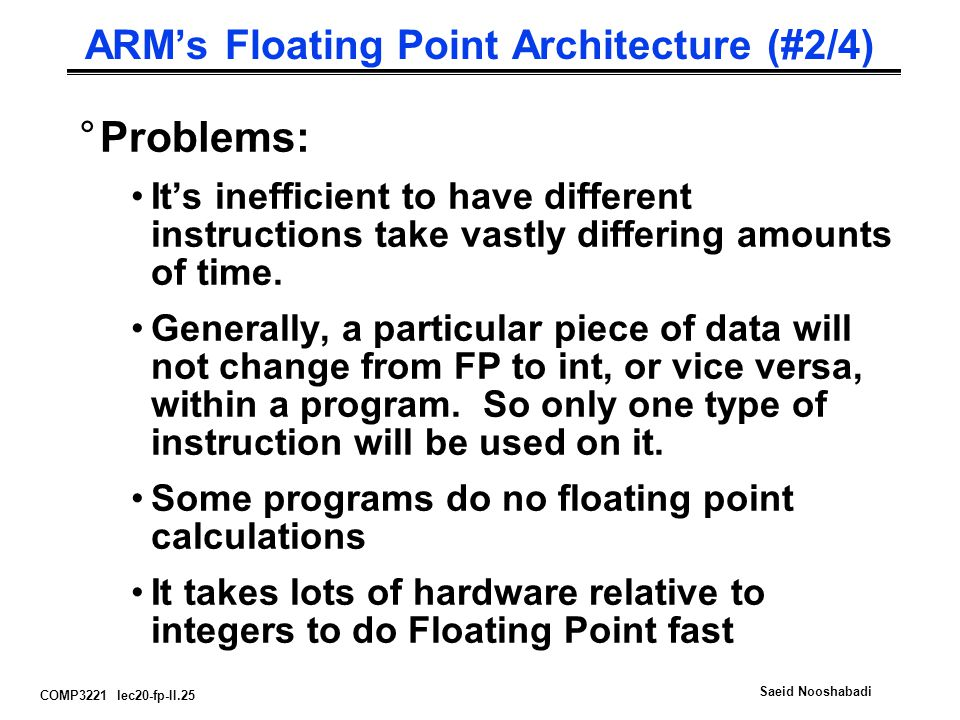 COMP3221 lec20-fp-II.25 Saeid Nooshabadi ARM's Floating Point Architecture (#2/4) °Problems: It's inefficient to have different instructions take vastly differing amounts of time.