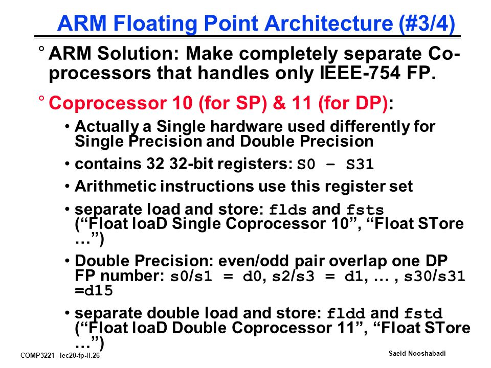 COMP3221 lec20-fp-II.26 Saeid Nooshabadi ARM Floating Point Architecture (#3/4) °ARM Solution: Make completely separate Co- processors that handles only IEEE-754 FP.