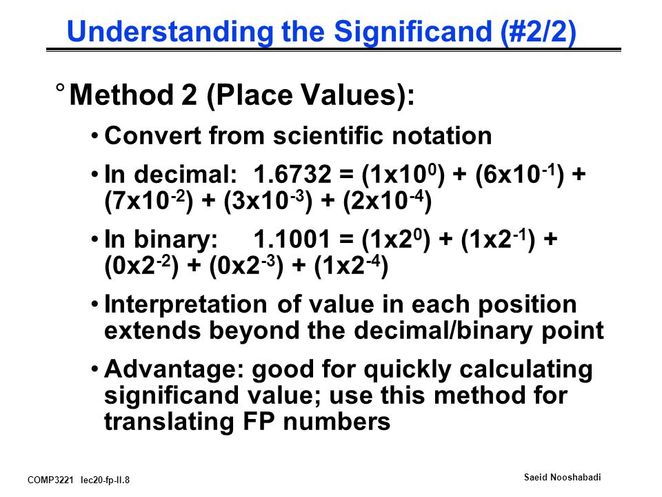 COMP3221 lec20-fp-II.8 Saeid Nooshabadi Understanding the Significand (#2/2) °Method 2 (Place Values): Convert from scientific notation In decimal:1.6